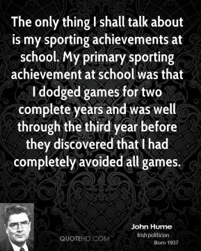 John Hume - The only thing I shall talk about is my sporting achievements at school. My primary sporting achievement at school was that I dodged games for two complete years and was well through the third year before they discovered that I had completely avoided all games.