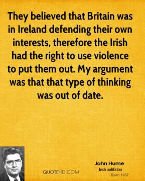John Hume - They believed that Britain was in Ireland defending their own interests, therefore the Irish had the right to use violence to put them out. My argument was that that type of thinking was out of date.
