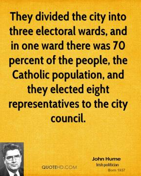 John Hume - They divided the city into three electoral wards, and in one ward there was 70 percent of the people, the Catholic population, and they elected eight representatives to the city council.