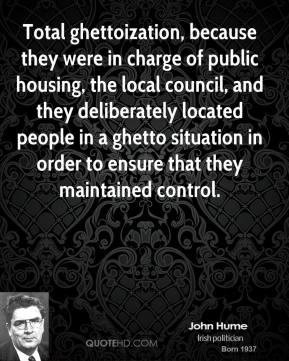 John Hume - Total ghettoization, because they were in charge of public housing, the local council, and they deliberately located people in a ghetto situation in order to ensure that they maintained control.