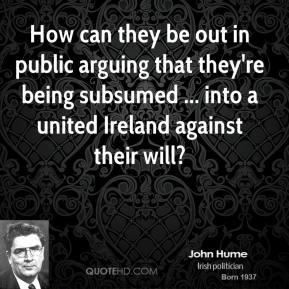 How can they be out in public arguing that they're being subsumed ... into a united Ireland against their will?