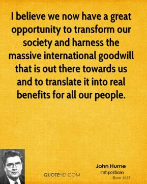 John Hume  - I believe we now have a great opportunity to transform our society and harness the massive international goodwill that is out there towards us and to translate it into real benefits for all our people.