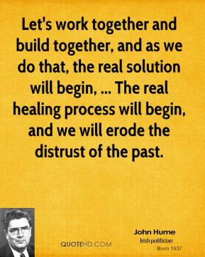 Let's work together and build together, and as we do that, the real solution will begin, ... The real healing process will begin, and we will erode the distrust of the past.