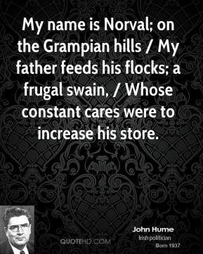 My name is Norval; on the Grampian hills / My father feeds his flocks; a frugal swain, / Whose constant cares were to increase his store.