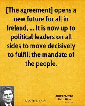 [The agreement] opens a new future for all in Ireland, ... It is now up to political leaders on all sides to move decisively to fulfill the mandate of the people.