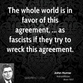 The whole world is in favor of this agreement, ... as fascists if they try to wreck this agreement.