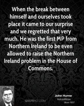 When the break between himself and ourselves took place it came to our surprise and we regretted that very much. He was the first MP from Northern Ireland to be even allowed to raise the Northern Ireland problem in the House of Commons.