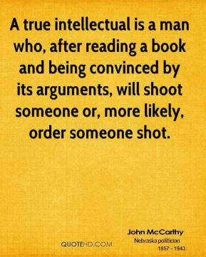 John McCarthy - A true intellectual is a man who, after reading a book and being convinced by its arguments, will shoot someone or, more likely, order someone shot.