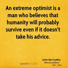 John McCarthy - An extreme optimist is a man who believes that humanity will probably survive even if it doesn't take his advice.