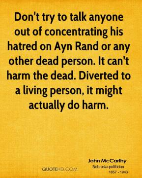 John McCarthy - Don't try to talk anyone out of concentrating his hatred on Ayn Rand or any other dead person. It can't harm the dead. Diverted to a living person, it might actually do harm.