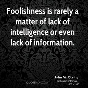 John McCarthy - Foolishness is rarely a matter of lack of intelligence or even lack of information.