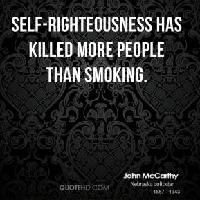 John McCarthy - Self-righteousness has killed more people than smoking.
