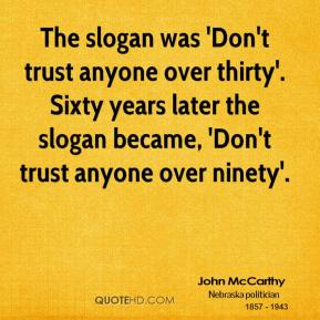 John McCarthy - The slogan was 'Don't trust anyone over thirty'. Sixty years later the slogan became, 'Don't trust anyone over ninety'.