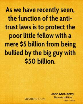 John McCarthy  - As we have recently seen, the function of the anti-trust laws is to protect the poor little fellow with a mere $5 billion from being bullied by the big guy with $50 billion.