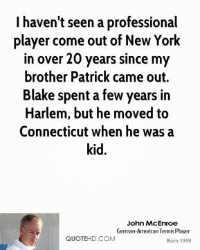 John McEnroe - I haven't seen a professional player come out of New York in over 20 years since my brother Patrick came out. Blake spent a few years in Harlem, but he moved to Connecticut when he was a kid.