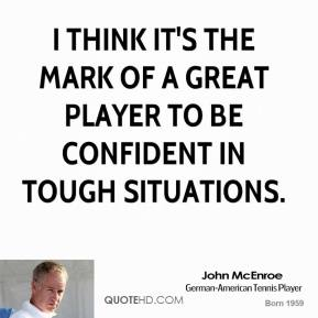 I think it's the mark of a great player to be confident in tough situations.
