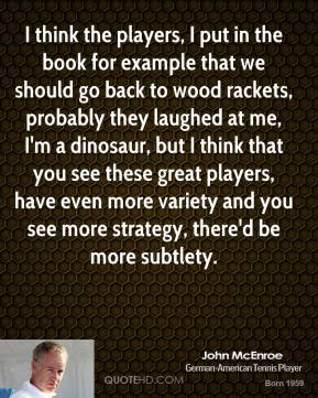 I think the players, I put in the book for example that we should go back to wood rackets, probably they laughed at me, I'm a dinosaur, but I think that you see these great players, have even more variety and you see more strategy, there'd be more subtlety.