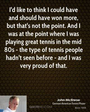 I'd like to think I could have and should have won more, but that's not the point. And I was at the point where I was playing great tennis in the mid 80s - the type of tennis people hadn't seen before - and I was very proud of that.