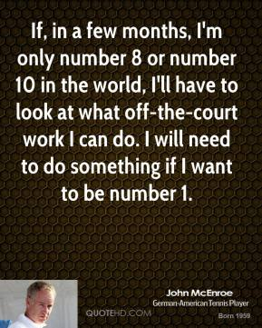 If, in a few months, I'm only number 8 or number 10 in the world, I'll have to look at what off-the-court work I can do. I will need to do something if I want to be number 1.