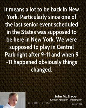 John McEnroe - It means a lot to be back in New York. Particularly since one of the last senior event scheduled in the States was supposed to be here in New York. We were supposed to play in Central Park right after 9-11 and when 9-11 happened obviously things changed.