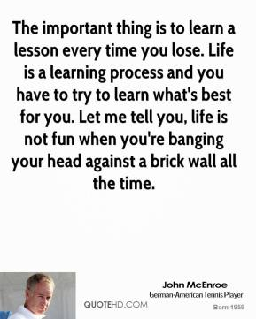 The important thing is to learn a lesson every time you lose. Life is a learning process and you have to try to learn what's best for you. Let me tell you, life is not fun when you're banging your head against a brick wall all the time.