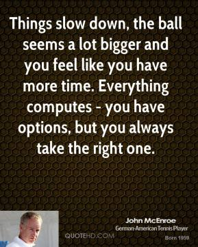 John McEnroe - Things slow down, the ball seems a lot bigger and you feel like you have more time. Everything computes - you have options, but you always take the right one.