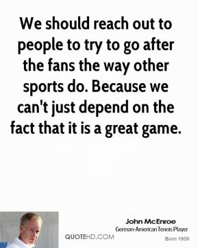 John McEnroe - We should reach out to people to try to go after the fans the way other sports do. Because we can't just depend on the fact that it is a great game.