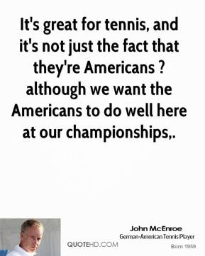 John McEnroe  - It's great for tennis, and it's not just the fact that they're Americans ? although we want the Americans to do well here at our championships.