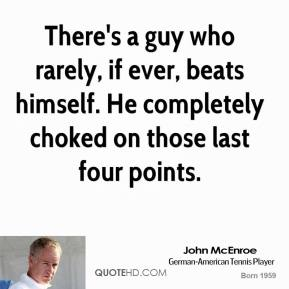 John McEnroe  - There's a guy who rarely, if ever, beats himself. He completely choked on those last four points.