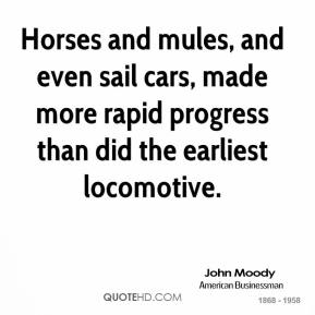 John Moody - Horses and mules, and even sail cars, made more rapid progress than did the earliest locomotive.