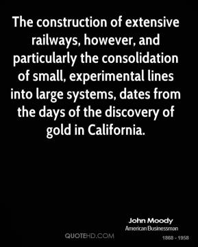 John Moody - The construction of extensive railways, however, and particularly the consolidation of small, experimental lines into large systems, dates from the days of the discovery of gold in California.