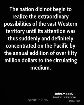 John Moody - The nation did not begin to realize the extraordinary possibilities of the vast Western territory until its attention was thus suddenly and definitely concentrated on the Pacific by the annual addition of over fifty million dollars to the circulating medium.