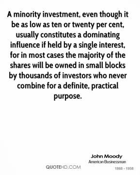 John Moody  - A minority investment, even though it be as low as ten or twenty per cent, usually constitutes a dominating influence if held by a single interest, for in most cases the majority of the shares will be owned in small blocks by thousands of investors who never combine for a definite, practical purpose.