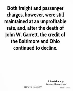 John Moody  - Both freight and passenger charges, however, were still maintained at an unprofitable rate, and, after the death of John W. Garrett, the credit of the Baltimore and Ohio continued to decline.