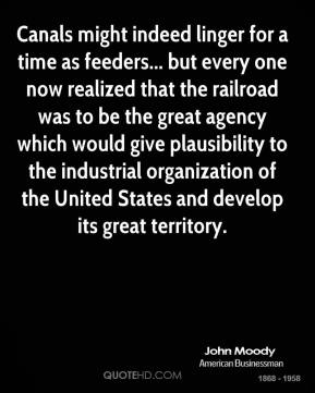 John Moody  - Canals might indeed linger for a time as feeders... but every one now realized that the railroad was to be the great agency which would give plausibility to the industrial organization of the United States and develop its great territory.