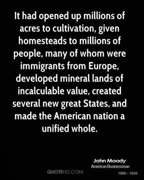 It had opened up millions of acres to cultivation, given homesteads to millions of people, many of whom were immigrants from Europe, developed mineral lands of incalculable value, created several new great States, and made the American nation a unified whole.