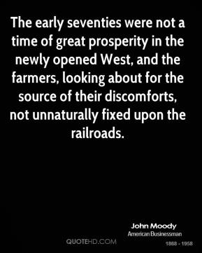 John Moody  - The early seventies were not a time of great prosperity in the newly opened West, and the farmers, looking about for the source of their discomforts, not unnaturally fixed upon the railroads.
