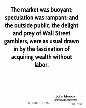 John Moody  - The market was buoyant; speculation was rampant; and the outside public, the delight and prey of Wall Street gamblers, were as usual drawn in by the fascination of acquiring wealth without labor.