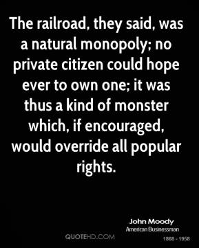 The railroad, they said, was a natural monopoly; no private citizen could hope ever to own one; it was thus a kind of monster which, if encouraged, would override all popular rights.