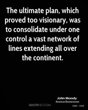 John Moody  - The ultimate plan, which proved too visionary, was to consolidate under one control a vast network of lines extending all over the continent.