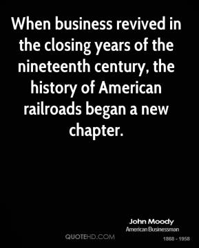 John Moody  - When business revived in the closing years of the nineteenth century, the history of American railroads began a new chapter.