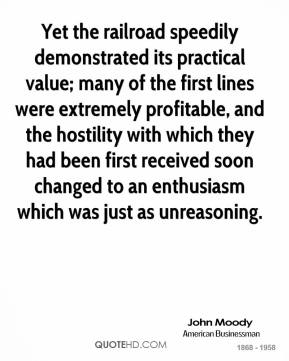 John Moody  - Yet the railroad speedily demonstrated its practical value; many of the first lines were extremely profitable, and the hostility with which they had been first received soon changed to an enthusiasm which was just as unreasoning.