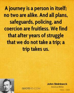 John Steinbeck - A journey is a person in itself; no two are alike. And all plans, safeguards, policing, and coercion are fruitless. We find that after years of struggle that we do not take a trip; a trip takes us.