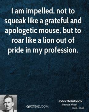 John Steinbeck - I am impelled, not to squeak like a grateful and apologetic mouse, but to roar like a lion out of pride in my profession.
