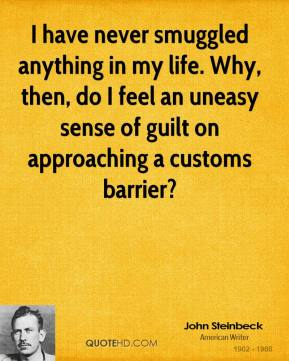 John Steinbeck - I have never smuggled anything in my life. Why, then, do I feel an uneasy sense of guilt on approaching a customs barrier?