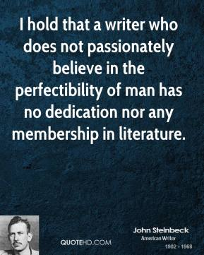 John Steinbeck - I hold that a writer who does not passionately believe in the perfectibility of man has no dedication nor any membership in literature.