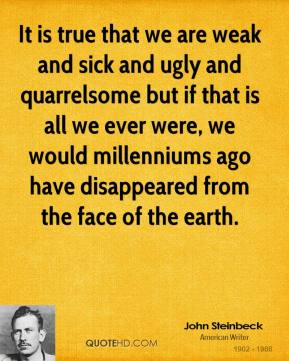 John Steinbeck - It is true that we are weak and sick and ugly and quarrelsome but if that is all we ever were, we would millenniums ago have disappeared from the face of the earth.