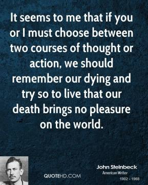 It seems to me that if you or I must choose between two courses of thought or action, we should remember our dying and try so to live that our death brings no pleasure on the world.
