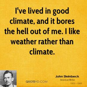 I've lived in good climate, and it bores the hell out of me. I like weather rather than climate.
