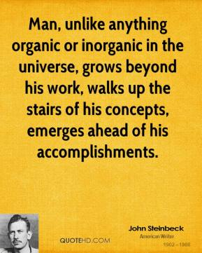 John Steinbeck - Man, unlike anything organic or inorganic in the universe, grows beyond his work, walks up the stairs of his concepts, emerges ahead of his accomplishments.
